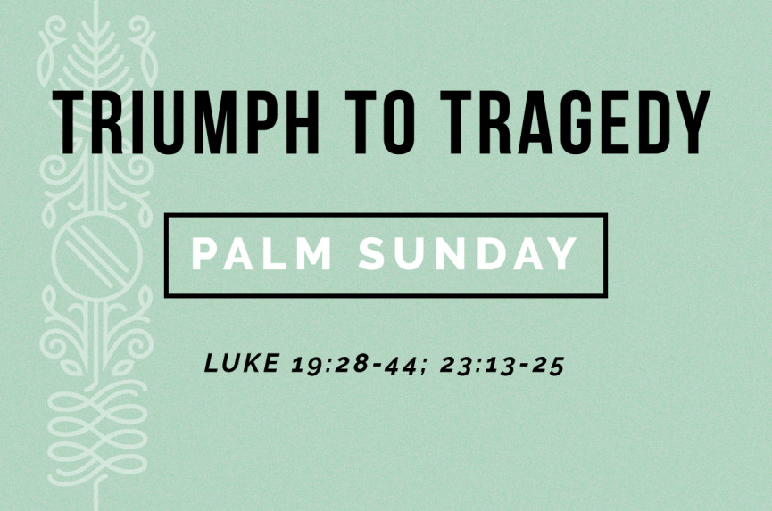 Triumph to Tragedy: Palm Sunday